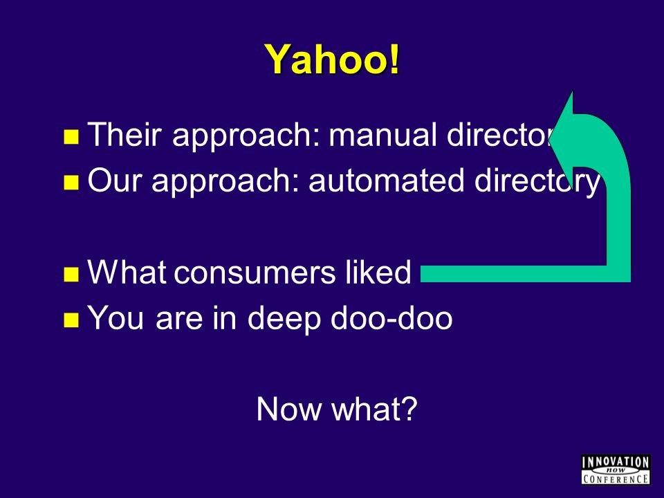 Yahoo! Their approach: manual directory Our approach: automated directory What consumers liked You are in deep doo-doo Now what?