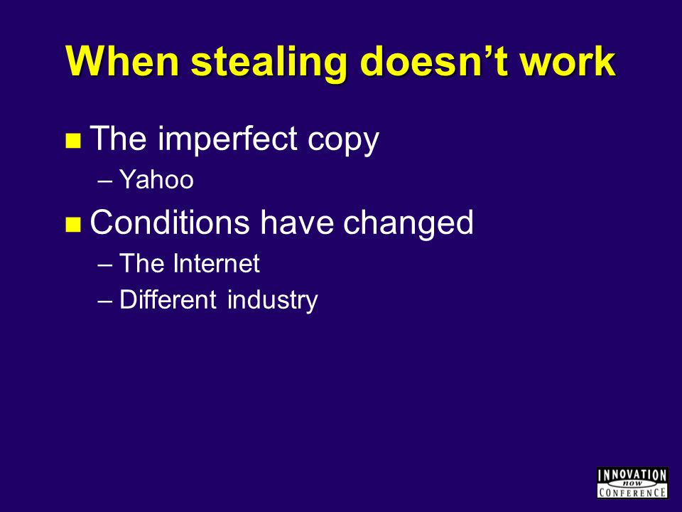 When stealing doesn't work The imperfect copy –Yahoo Conditions have changed –The Internet –Different industry
