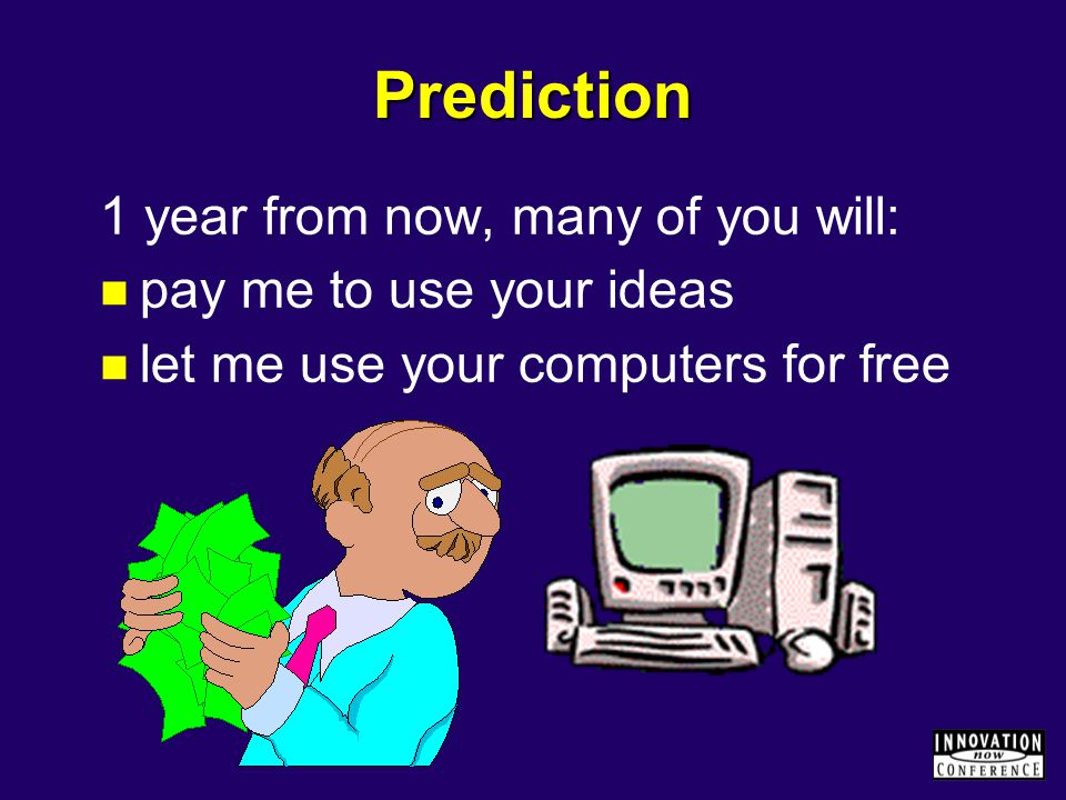 Prediction 1 year from now, many of you will: pay me to use your ideas let me use your computers for free