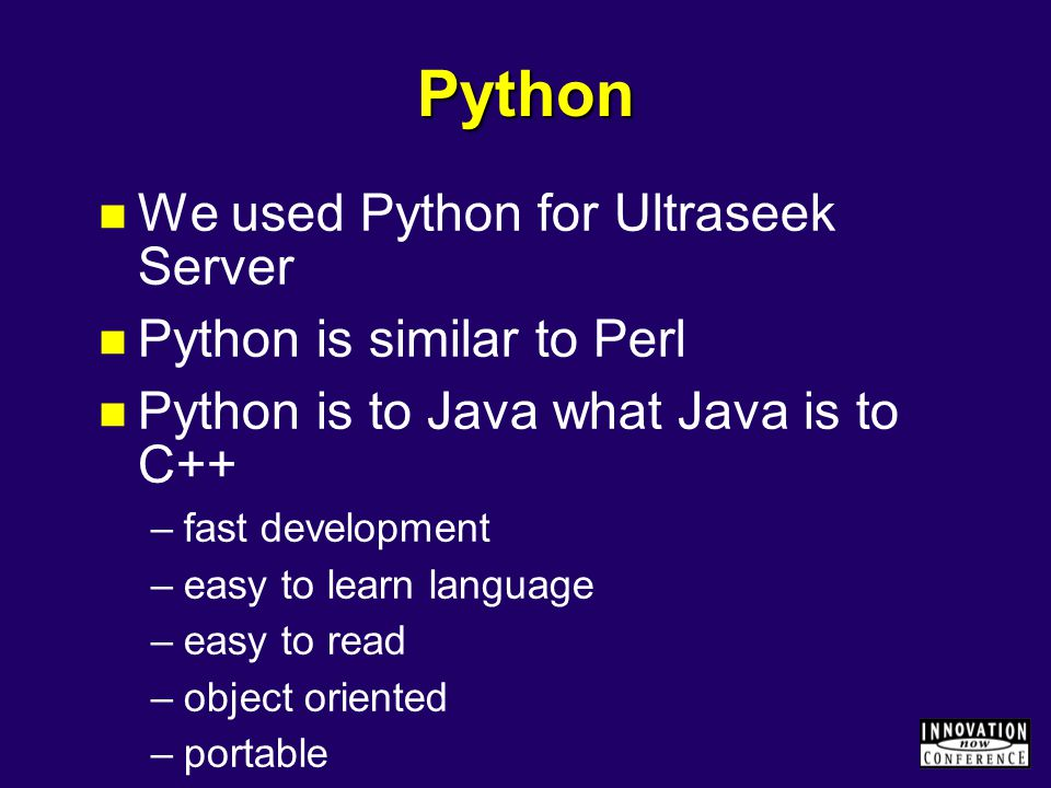 Python We used Python for Ultraseek Server Python is similar to Perl Python is to Java what Java is to C++ –fast development –easy to learn language –easy to read –object oriented –portable –easy to debug