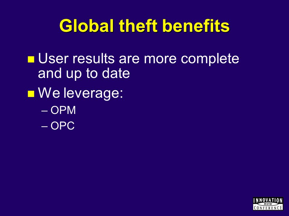 Global theft benefits User results are more complete and up to date We leverage: –OPM –OPC