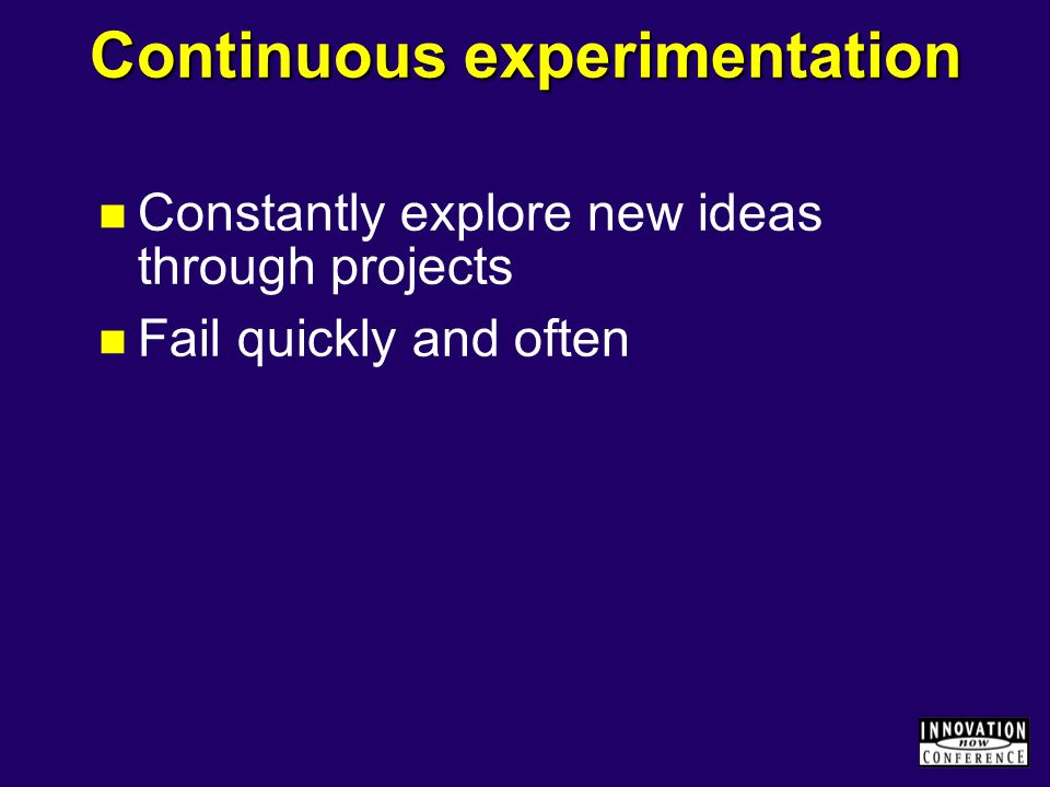 Continuous experimentation Constantly explore new ideas through projects Fail quickly and often
