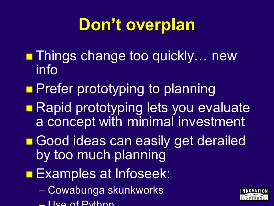 Don't overplan Things change too quickly… new info Prefer prototyping to planning Rapid prototyping lets you evaluate a concept with minimal investment Good ideas can easily get derailed by too much planning Examples at Infoseek: –Cowabunga skunkworks –Use of Python