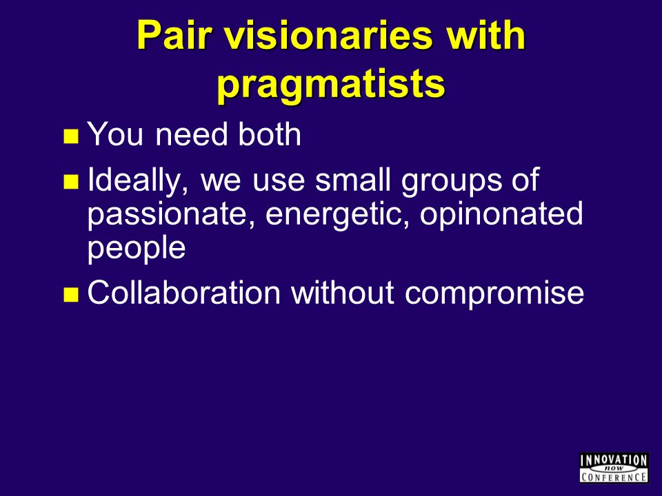 Pair visionaries with pragmatists You need both Ideally, we use small groups of passionate, energetic, opinonated people Collaboration without compromise