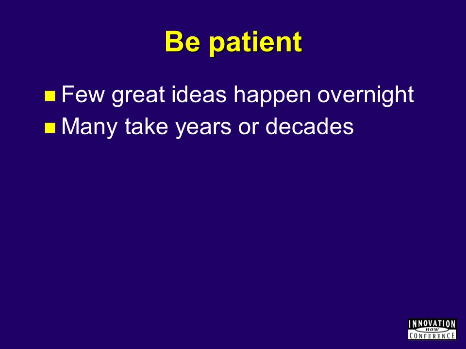 Be patient Few great ideas happen overnight Many take years or decades