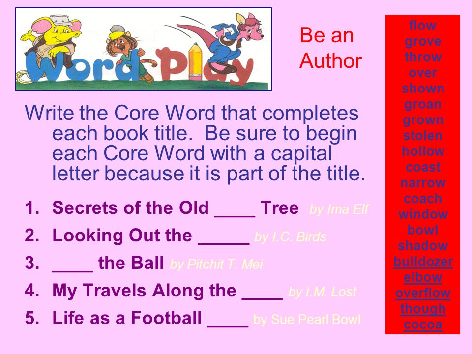 Write the Core Word that completes each book title. Be sure to begin each Core Word with a capital letter because it is part of the title. 1.Secrets o