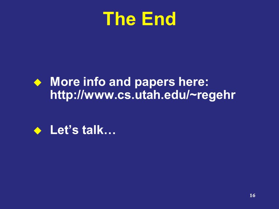 16 The End  More info and papers here: http://www.cs.utah.edu/~regehr  Let's talk…
