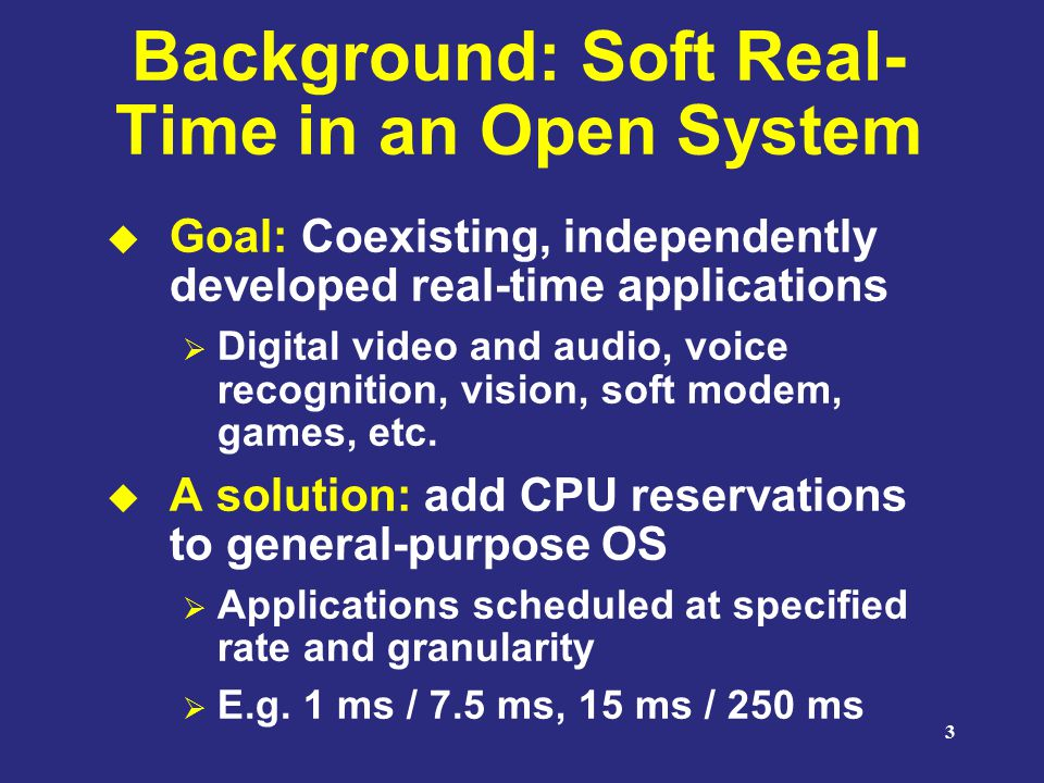 3 Background: Soft Real- Time in an Open System  Goal: Coexisting, independently developed real-time applications  Digital video and audio, voice recognition, vision, soft modem, games, etc.