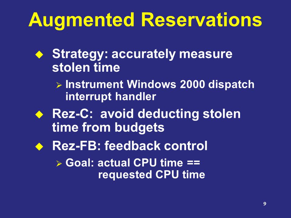 9 Augmented Reservations  Strategy: accurately measure stolen time  Instrument Windows 2000 dispatch interrupt handler  Rez-C: avoid deducting stolen time from budgets  Rez-FB: feedback control  Goal: actual CPU time == requested CPU time