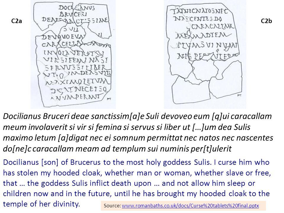 C2aC2b Docilianus Bruceri deae sanctissim[a]e Suli devoveo eum [q]ui caracallam meum involaverit si vir si femina si servus si liber ut […]um dea Sulis maximo letum [a]digat nec ei somnum permittat nec natos nec nascentes do[ne]c caracallam meam ad templum sui numinis per[t]ulerit Docilianus [son] of Brucerus to the most holy goddess Sulis.