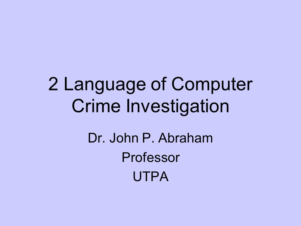 2 Language of Computer Crime Investigation Dr. John P. Abraham Professor UTPA