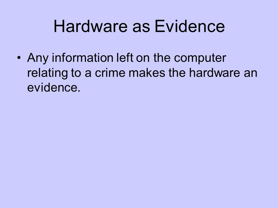 Hardware as Evidence Any information left on the computer relating to a crime makes the hardware an evidence.
