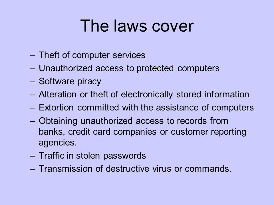 The laws cover –Theft of computer services –Unauthorized access to protected computers –Software piracy –Alteration or theft of electronically stored information –Extortion committed with the assistance of computers –Obtaining unauthorized access to records from banks, credit card companies or customer reporting agencies.