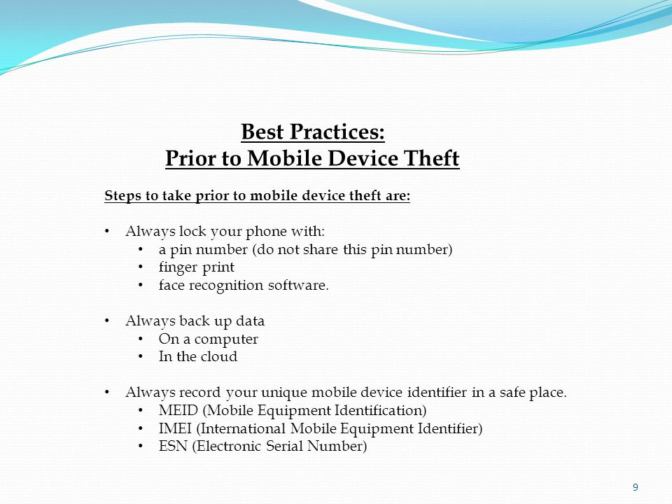 Best Practices: Prior to Mobile Device Theft Steps to take prior to mobile device theft are: Always lock your phone with: a pin number (do not share this pin number) finger print face recognition software.