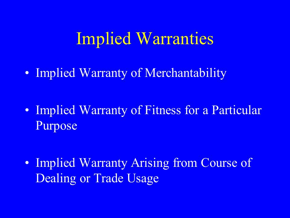 Implied Warranties Implied Warranty of Merchantability Implied Warranty of Fitness for a Particular Purpose Implied Warranty Arising from Course of Dealing or Trade Usage