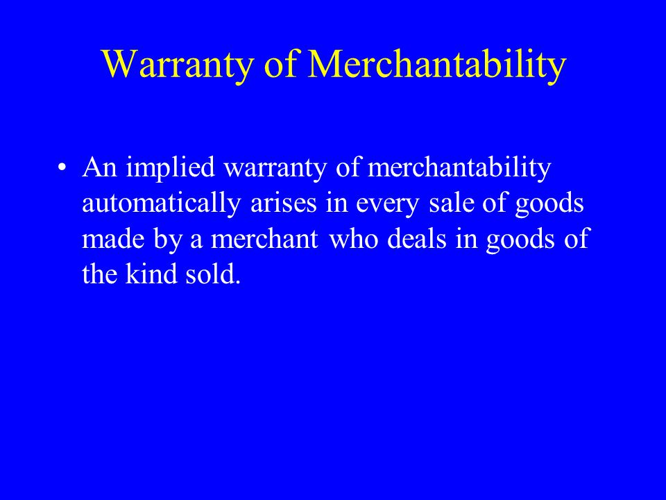 Warranty of Merchantability An implied warranty of merchantability automatically arises in every sale of goods made by a merchant who deals in goods of the kind sold.