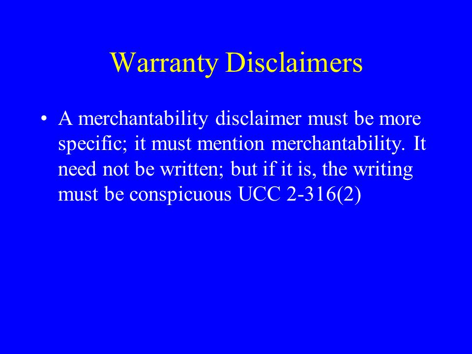 Warranty Disclaimers A merchantability disclaimer must be more specific; it must mention merchantability.
