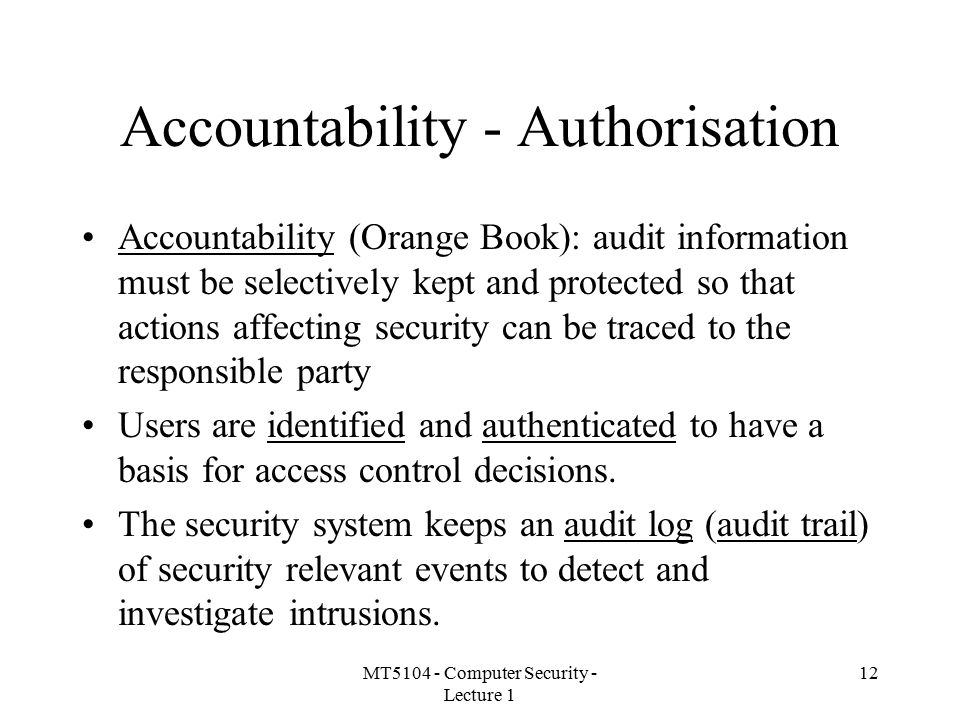 MT5104 - Computer Security - Lecture 1 12 Accountability - Authorisation Accountability (Orange Book): audit information must be selectively kept and protected so that actions affecting security can be traced to the responsible party Users are identified and authenticated to have a basis for access control decisions.