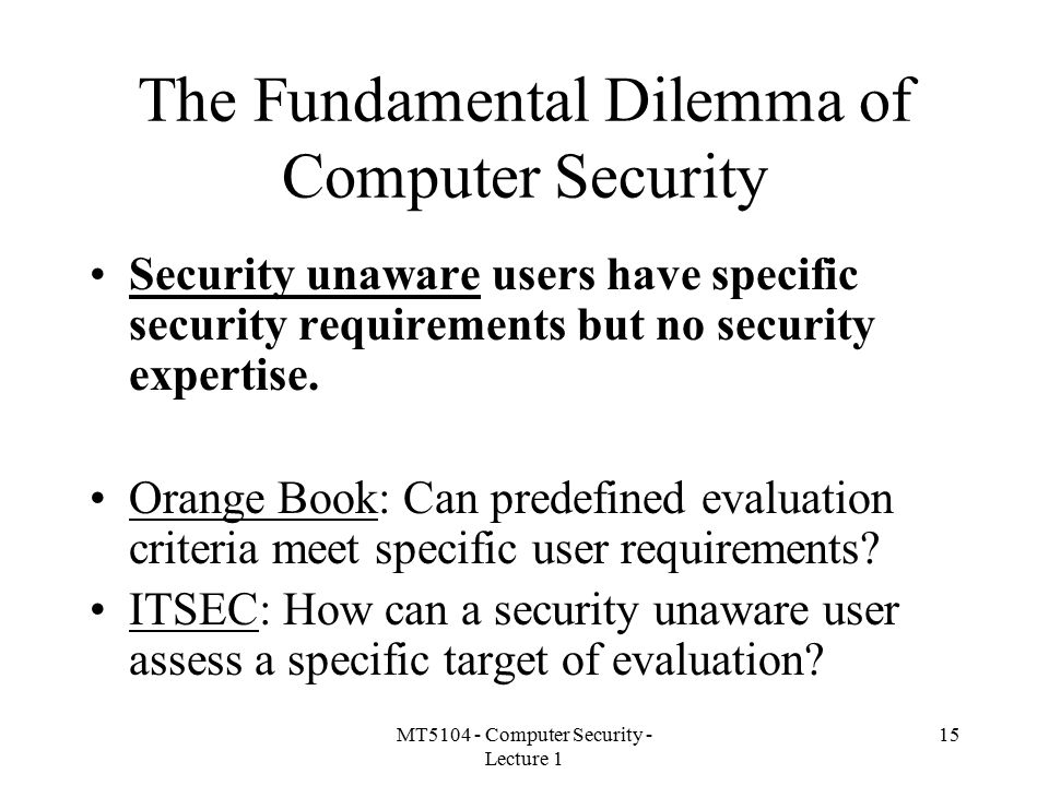 MT5104 - Computer Security - Lecture 1 15 The Fundamental Dilemma of Computer Security Security unaware users have specific security requirements but no security expertise.
