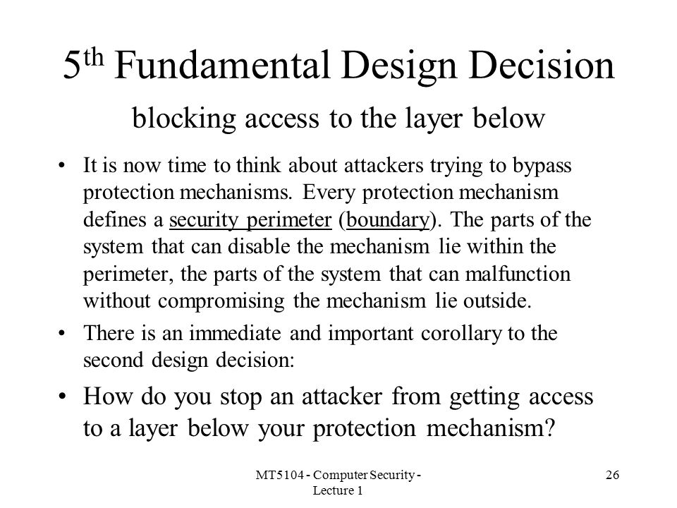 MT5104 - Computer Security - Lecture 1 26 5 th Fundamental Design Decision blocking access to the layer below It is now time to think about attackers trying to bypass protection mechanisms.