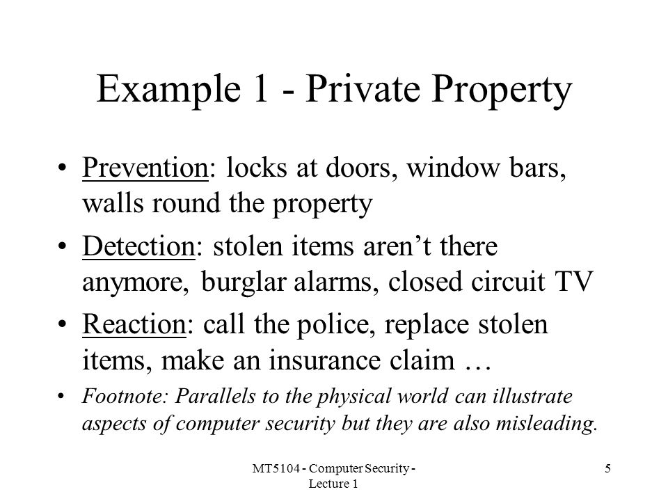 MT5104 - Computer Security - Lecture 1 5 Example 1 - Private Property Prevention: locks at doors, window bars, walls round the property Detection: stolen items aren't there anymore, burglar alarms, closed circuit TV Reaction: call the police, replace stolen items, make an insurance claim … Footnote: Parallels to the physical world can illustrate aspects of computer security but they are also misleading.