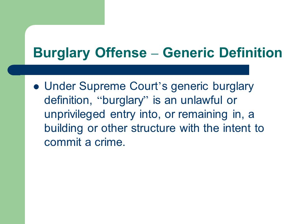 Burglary Offense – Generic Definition Under Supreme Court ' s generic burglary definition, burglary is an unlawful or unprivileged entry into, or remaining in, a building or other structure with the intent to commit a crime.