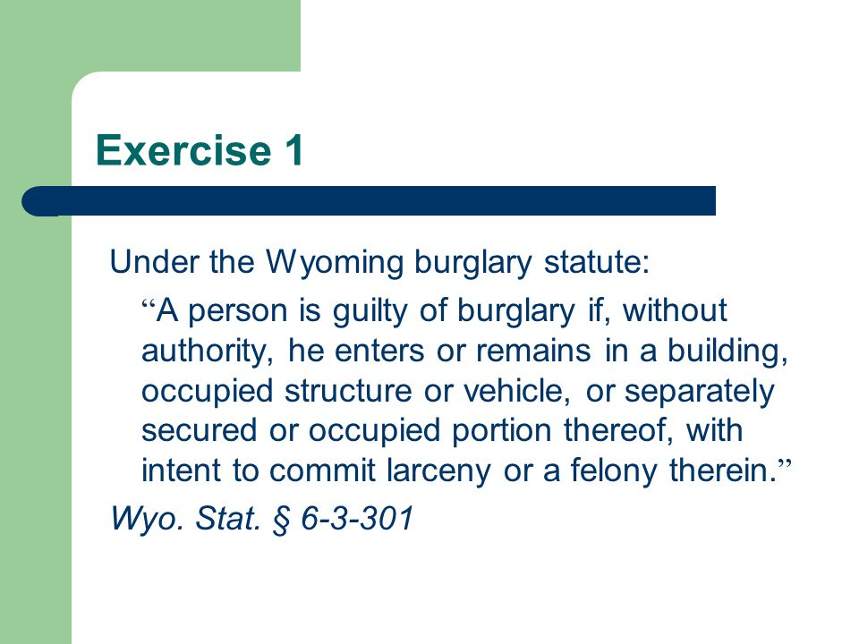 Exercise 1 Under the Wyoming burglary statute: A person is guilty of burglary if, without authority, he enters or remains in a building, occupied structure or vehicle, or separately secured or occupied portion thereof, with intent to commit larceny or a felony therein.