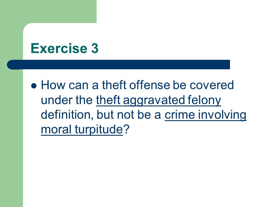 Exercise 3 How can a theft offense be covered under the theft aggravated felony definition, but not be a crime involving moral turpitude