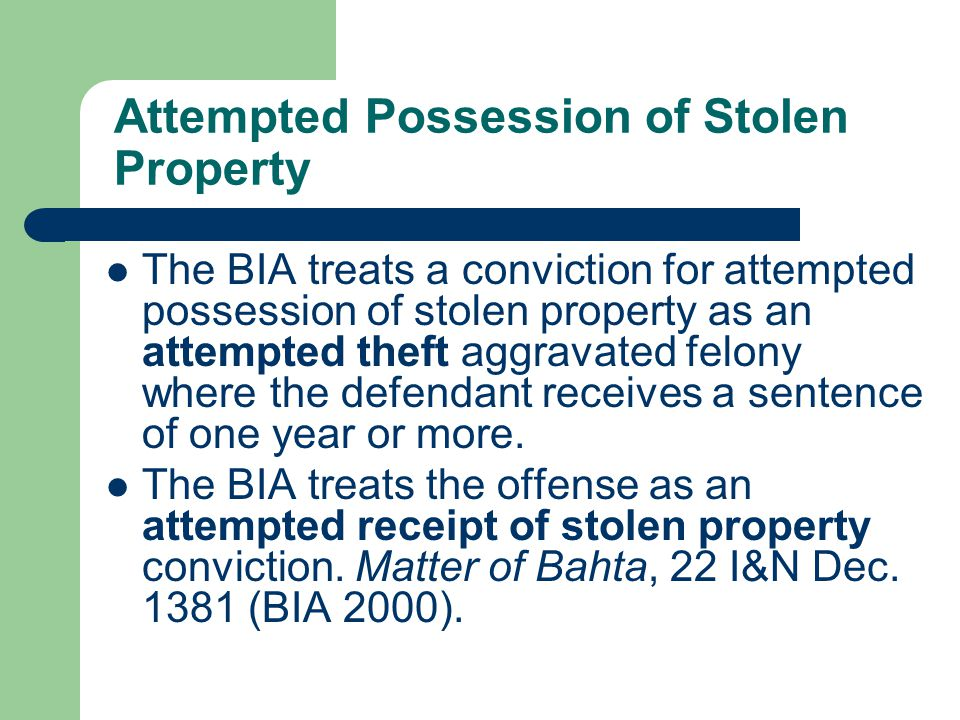 Attempted Possession of Stolen Property The BIA treats a conviction for attempted possession of stolen property as an attempted theft aggravated felony where the defendant receives a sentence of one year or more.