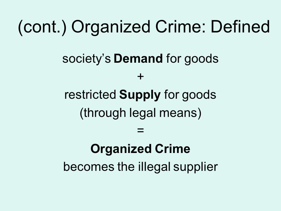 (cont.) Organized Crime: Defined society's Demand for goods + restricted Supply for goods (through legal means) = Organized Crime becomes the illegal