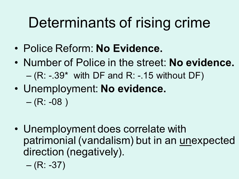 Determinants of rising crime Police Reform: No Evidence. Number of Police in the street: No evidence. –(R: -.39* with DF and R: -.15 without DF) Unemp