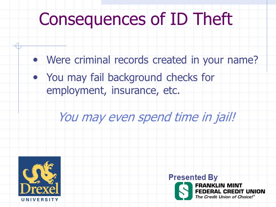 Consequences of ID Theft Presented By Were criminal records created in your name.