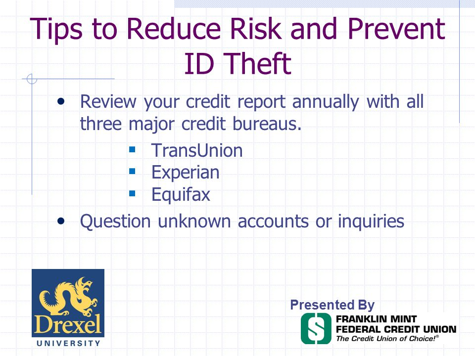 Tips to Reduce Risk and Prevent ID Theft Presented By Review your credit report annually with all three major credit bureaus.