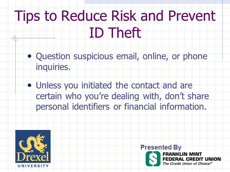 Tips to Reduce Risk and Prevent ID Theft Presented By Question suspicious email, online, or phone inquiries.