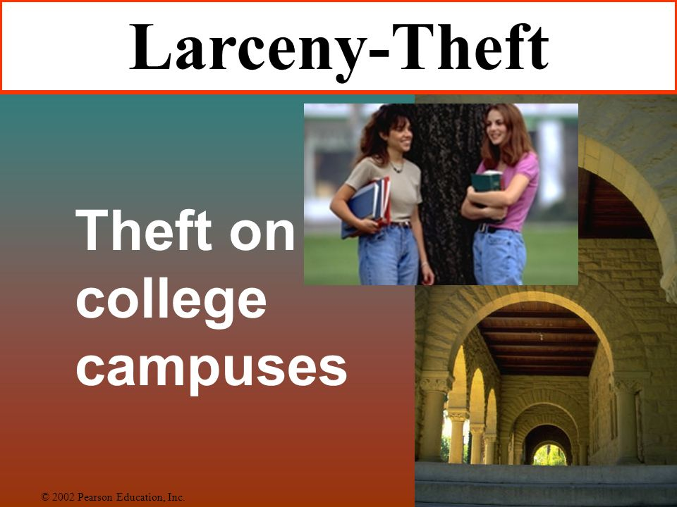 Larceny-Theft Theft on college campuses © 2002 Pearson Education, Inc.