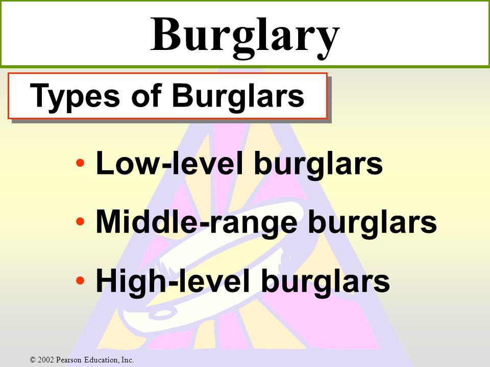 Types of Burglars Low-level burglars Middle-range burglars High-level burglars Burglary © 2002 Pearson Education, Inc.