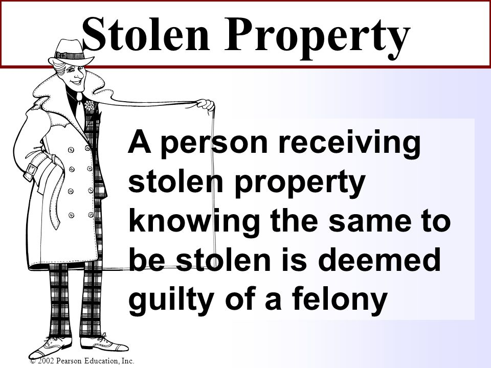 Stolen Property A person receiving stolen property knowing the same to be stolen is deemed guilty of a felony © 2002 Pearson Education, Inc.