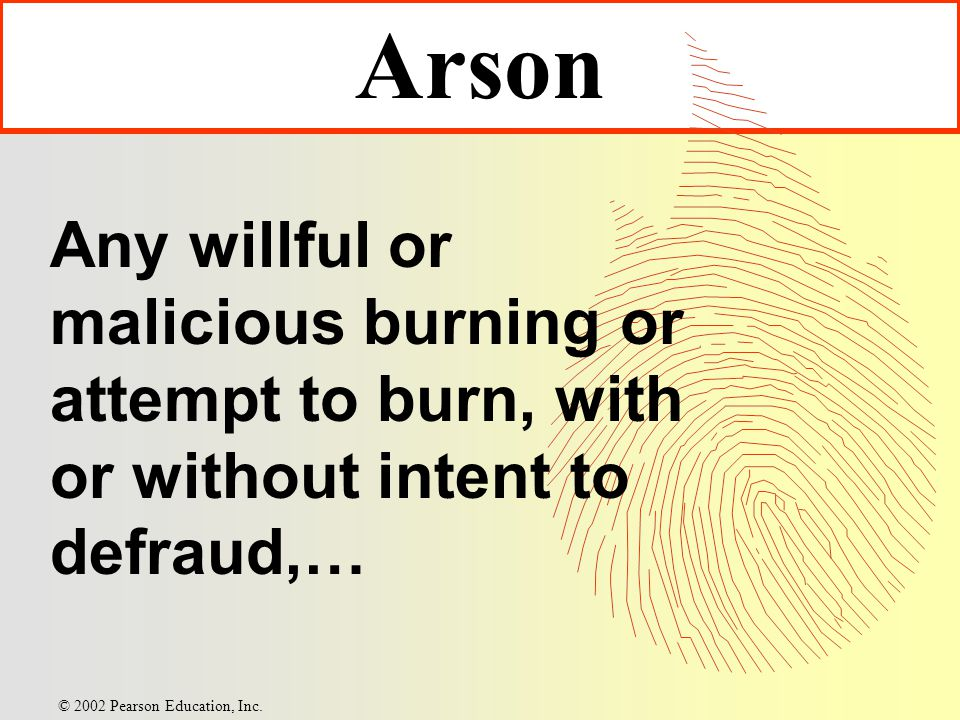 Arson Any willful or malicious burning or attempt to burn, with or without intent to defraud,… © 2002 Pearson Education, Inc.