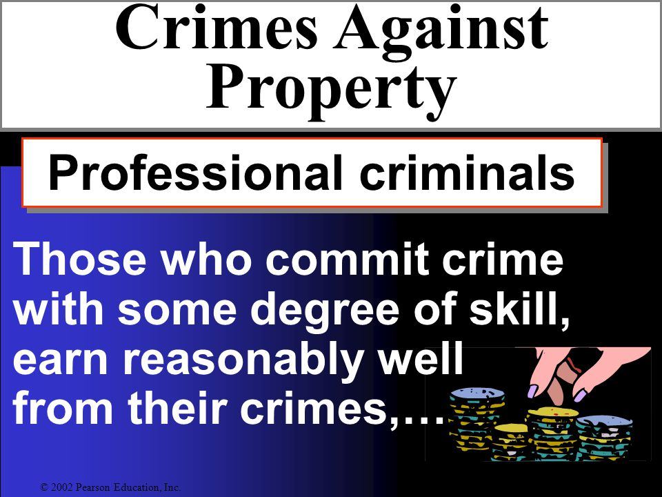 Professional criminals Crimes Against Property Those who commit crime with some degree of skill, earn reasonably well from their crimes,… © 2002 Pearson Education, Inc.