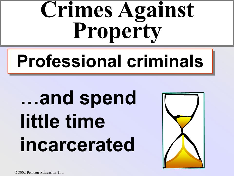…and spend little time incarcerated Crimes Against Property Professional criminals © 2002 Pearson Education, Inc.