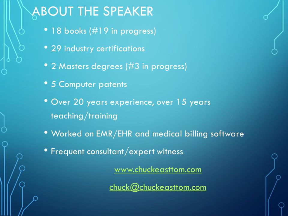 ABOUT THE SPEAKER 18 books (#19 in progress) 29 industry certifications 2 Masters degrees (#3 in progress) 5 Computer patents Over 20 years experience, over 15 years teaching/training Worked on EMR/EHR and medical billing software Frequent consultant/expert witness www.chuckeasttom.com chuck@chuckeasttom.com
