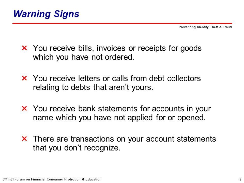 11 3 rd Int'l Forum on Financial Consumer Protection & Education Preventing Identity Theft & Fraud Warning Signs  You receive bills, invoices or receipts for goods which you have not ordered.