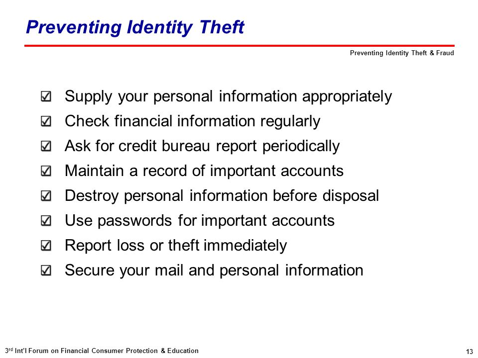 13 3 rd Int'l Forum on Financial Consumer Protection & Education Preventing Identity Theft & Fraud Preventing Identity Theft Supply your personal info