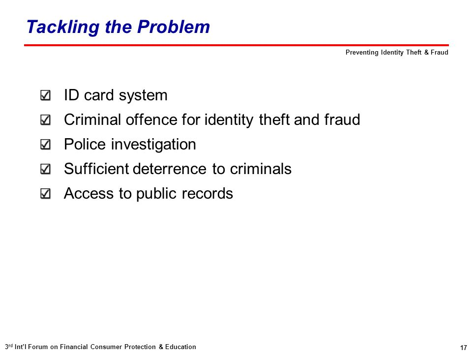 17 3 rd Int'l Forum on Financial Consumer Protection & Education Preventing Identity Theft & Fraud ID card system Criminal offence for identity theft and fraud Police investigation Sufficient deterrence to criminals Access to public records Tackling the Problem