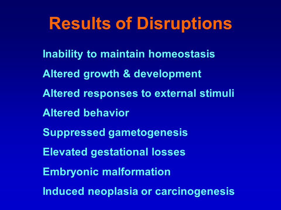 Results of Disruptions Inability to maintain homeostasis Altered growth & development Altered responses to external stimuli Altered behavior Suppressed gametogenesis Elevated gestational losses Embryonic malformation Induced neoplasia or carcinogenesis