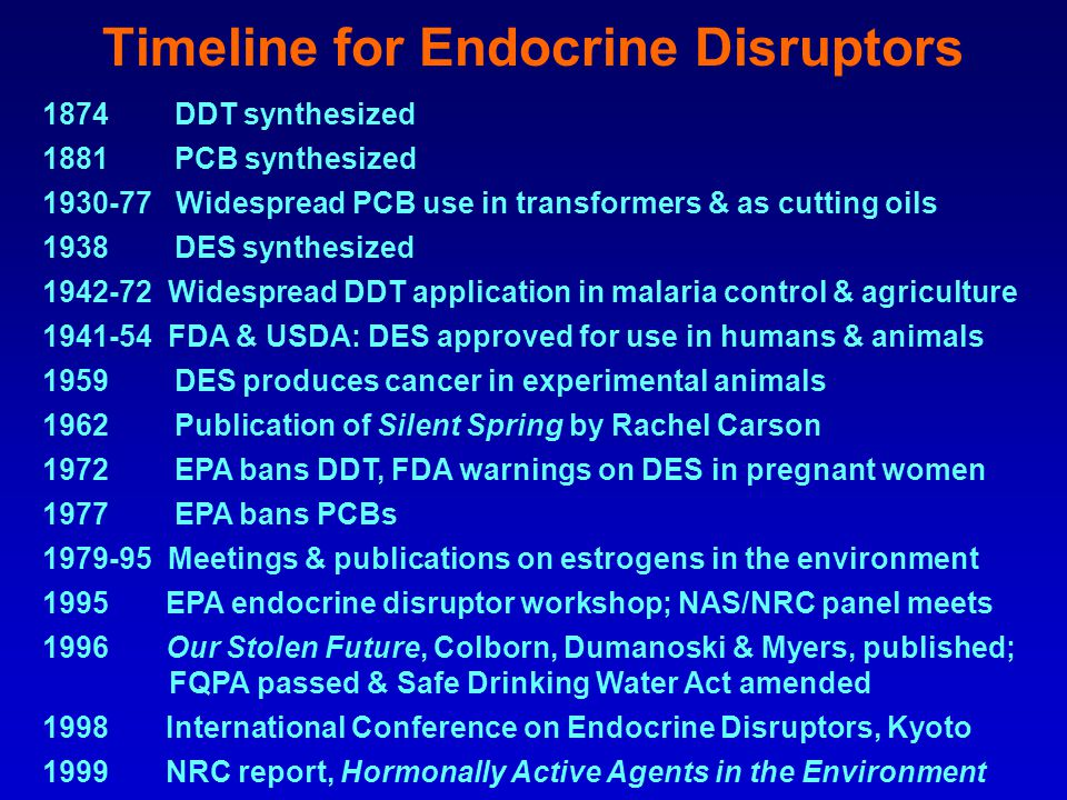 Timeline for Endocrine Disruptors 1874 DDT synthesized 1881 PCB synthesized 1930-77 Widespread PCB use in transformers & as cutting oils 1938 DES synthesized 1942-72 Widespread DDT application in malaria control & agriculture 1941-54 FDA & USDA: DES approved for use in humans & animals 1959 DES produces cancer in experimental animals 1962 Publication of Silent Spring by Rachel Carson 1972 EPA bans DDT, FDA warnings on DES in pregnant women 1977 EPA bans PCBs 1979-95 Meetings & publications on estrogens in the environment 1995 EPA endocrine disruptor workshop; NAS/NRC panel meets 1996 Our Stolen Future, Colborn, Dumanoski & Myers, published; FQPA passed & Safe Drinking Water Act amended 1998 International Conference on Endocrine Disruptors, Kyoto 1999 NRC report, Hormonally Active Agents in the Environment