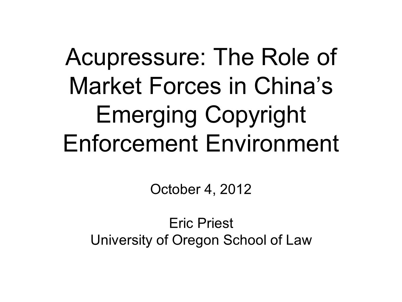 Acupressure: The Role of Market Forces in China's Emerging Copyright Enforcement Environment October 4, 2012 Eric Priest University of Oregon School o