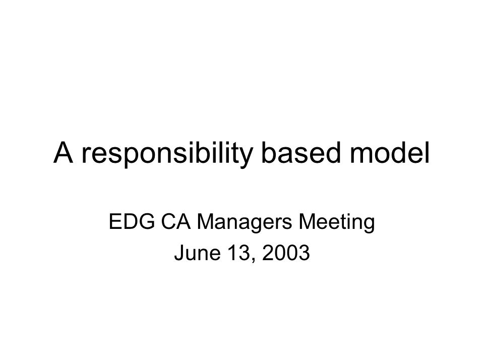 A responsibility based model EDG CA Managers Meeting June 13, 2003