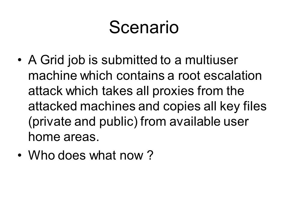 Scenario A Grid job is submitted to a multiuser machine which contains a root escalation attack which takes all proxies from the attacked machines and