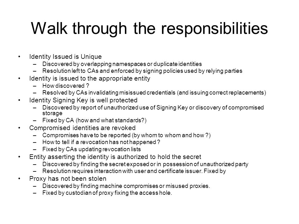 Walk through the responsibilities Identity Issued is Unique –Discovered by overlapping namespaces or duplicate identities –Resolution left to CAs and enforced by signing policies used by relying parties Identity is issued to the appropriate entity –How discovered .